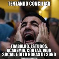 TENTANDO CONCILIARTRABALHO, ESTUDOS, ACADEMIA, CONTAS, VIDA SOCIAL E OITO HORAS DE SONO