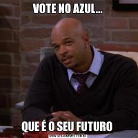 VOTE NO AZUL...QUE É O SEU FUTURO