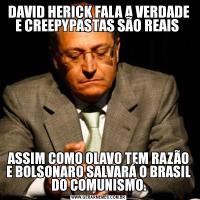 DAVID HERICK FALA A VERDADE E CREEPYPASTAS SÃO REAIS ASSIM COMO OLAVO TEM RAZÃO E BOLSONARO SALVARÁ O BRASIL DO COMUNISMO.