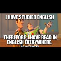 I HAVE STUDIED ENGLISH THEREFORE, I HAVE READ IN ENGLISH EVERYWHERE.