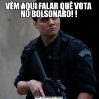 VÊM AQUI FALAR QUÊ VOTA NO BOLSONARO! !