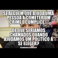 SE ALGUÉM QUE AJUDA UMA PESSOA A COMETER UM CRIME É CÚMPLICE... DE QUE SERÍAMOS CHAMADOS QUANDO AJUDAMOS UM POLÍTICO A SE ELEGER?