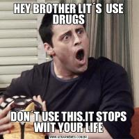 HEY BROTHER LIT´S  USE DRUGSDON´T USE THIS.IT STOPS WIIT YOUR LIFE
