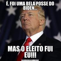 É, FOI UMA BELA POSSE DO BIDEN...MAS O ELEITO FUI EU!!!