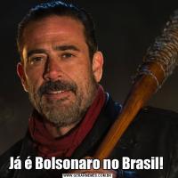 Já é Bolsonaro no Brasil!