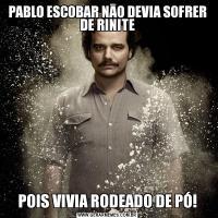 PABLO ESCOBAR NĀO DEVIA SOFRER DE RINITEPOIS VIVIA RODEADO DE PÓ!