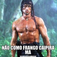 NÃO COMO FRANGO CAIPIRA  MÁ
