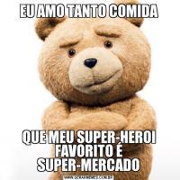 EU AMO TANTO COMIDAQUE MEU SUPER-HEROI FAVORITO É SUPER-MERCADO