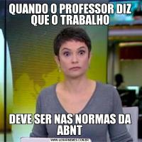 QUANDO O PROFESSOR DIZ QUE O TRABALHODEVE SER NAS NORMAS DA ABNT