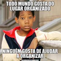 TODO MUNDO GOSTA DO LUGAR ORGANIZADONINGUÉM GOSTA DE AJUDAR A ORGANIZAR