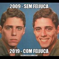 2009 - SEM FEIJUCA2019 - COM FEIJUCA