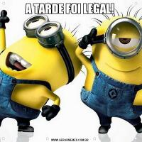 A TARDE FOI LEGAL!