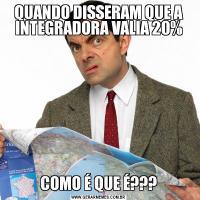 QUANDO DISSERAM QUE A INTEGRADORA VALIA 20%COMO É QUE É???