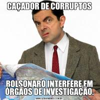 CAÇADOR DE CORRUPTOSBOLSONARO INTERFERE EM ÓRGÃOS DE INVESTIGAÇÃO.