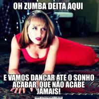 OH ZUMBA DEITA AQUI E VAMOS DANCAR ATE O SONHO ACABAR, QUE NÃO ACABE JAMAIS!