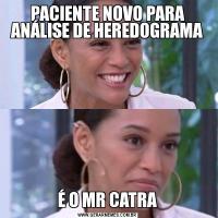 PACIENTE NOVO PARA ANÁLISE DE HEREDOGRAMAÉ O MR CATRA