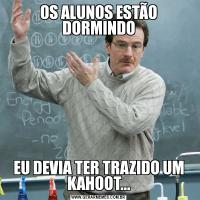 OS ALUNOS ESTÃO DORMINDOEU DEVIA TER TRAZIDO UM KAHOOT...