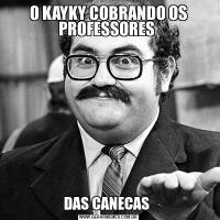 O KAYKY COBRANDO OS PROFESSORES DAS CANECAS