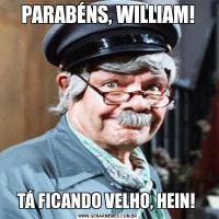 PARABÉNS, WILLIAM!TÁ FICANDO VELHO, HEIN!