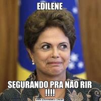 EDILENESEGURANDO PRA NÃO RIR !!!!