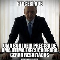 PERCEBI QUEUMA BOA IDEIA PRECISA DE UMA ÓTIMA EXECUÇÃO PARA GERAR RESULTADOS