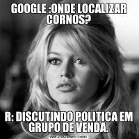 GOOGLE :ONDE LOCALIZAR CORNOS?R: DISCUTINDO POLITICA EM GRUPO DE VENDA.