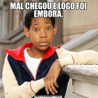 MAL CHEGOU E LOGO FOI EMBORA.