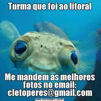 Turma que foi ao litoralMe mandem as melhores fotos no email: cletoperes@gmail.com