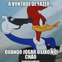 A VONTADE DE FAZER...QUANDO JOGAR O LIXO NO CHÃO