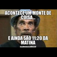 ACONTECE UM MONTE DE COISA...E AINDA SÃO 11:20 DA MATINA
