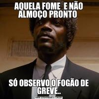 AQUELA FOME  E NÃO ALMOÇO PRONTO SÓ OBSERVO O FOGÃO DE GREVE..