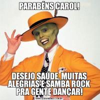 PARABÉNS CAROL!DESEJO SAÚDE, MUITAS ALEGRIAS E SAMBA ROCK PRA GENTE DANÇAR!