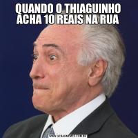 QUANDO O THIAGUINHO ACHA 10 REAIS NA RUA