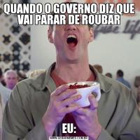 QUANDO O GOVERNO DIZ QUE VAI PARAR DE ROUBAREU: