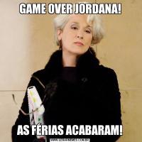 GAME OVER JORDANA!AS FÉRIAS ACABARAM!