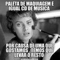 PALETA DE MAQUIAGEM É IGUAL CD DE MUSICA POR CAUSA DE UMA QUE GOSTAMOS , TEMOS QUE LEVAR O RESTO