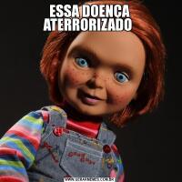 ESSA DOENÇA ATERRORIZADO