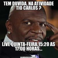 TEM DUVIDA, NA ATIVIDADE TIO CARLOS ?LIVE QUINTA-FEIRA,15:20 AS 17:00 HORAS...