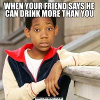 WHEN YOUR FRIEND SAYS HE CAN DRINK MORE THAN YOU