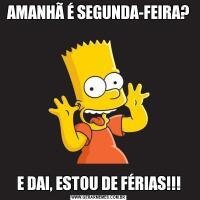 AMANHÃ É SEGUNDA-FEIRA?E DAI, ESTOU DE FÉRIAS!!!
