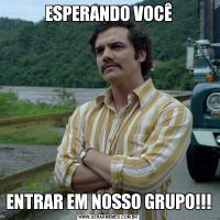 ESPERANDO VOCÊENTRAR EM NOSSO GRUPO!!!