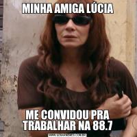 MINHA AMIGA LÚCIAME CONVIDOU PRA TRABALHAR NA 88.7