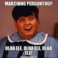 MARCINHO PERGUNTOU?OLHA ELE, OLHA ELE, OLHA ELE!