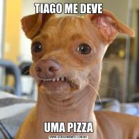 TIAGO ME DEVEUMA PIZZA