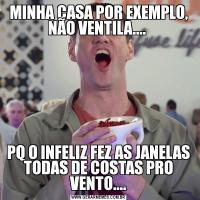 MINHA CASA POR EXEMPLO, NÃO VENTILA.... PQ O INFELIZ FEZ AS JANELAS TODAS DE COSTAS PRO VENTO....