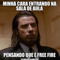 MINHA CARA ENTRANDO NA SALA DE AULAPENSANDO QUE É FREE FIRE