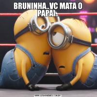 BRUNINHA..VC MATA O PAPAI..