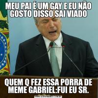 MEU PAI É UM GAY E EU NÃO GOSTO DISSO SAI VIADOQUEM Q FEZ ESSA PORRA DE MEME GABRIEL:FUI EU SR.