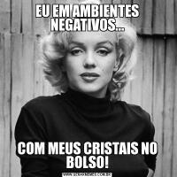 EU EM AMBIENTES NEGATIVOS...COM MEUS CRISTAIS NO BOLSO!