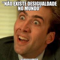 'NÃO EXISTE DESIGUALDADE NO MUNDO'
